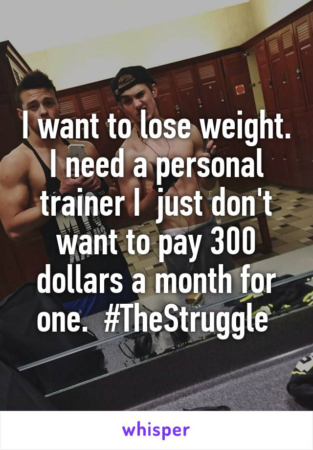 I want to lose weight. I need a personal trainer I  just don't want to pay 300 dollars a month for one.  #TheStruggle
