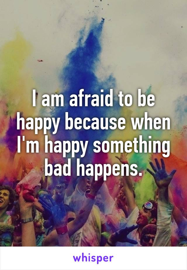 I am afraid to be happy because when I'm happy something bad happens.