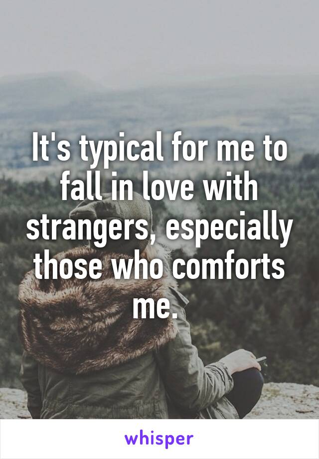 It's typical for me to fall in love with strangers, especially those who comforts me.