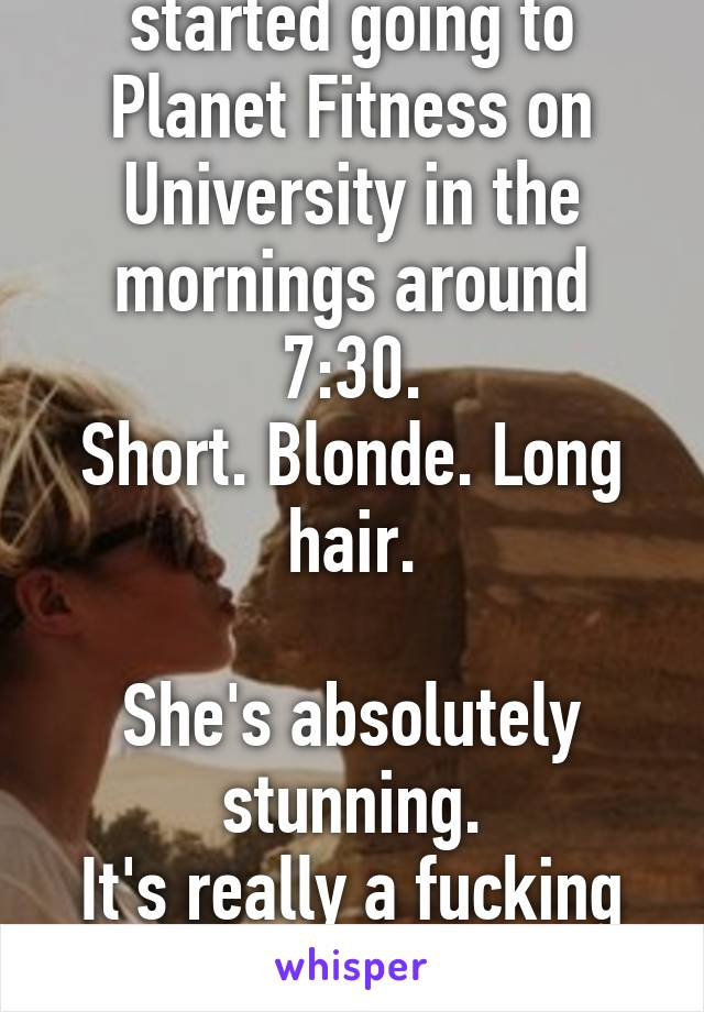 A new girl just started going to Planet Fitness on University in the mornings around 7:30. Short. Blonde. Long hair.  She's absolutely stunning. It's really a fucking distraction.