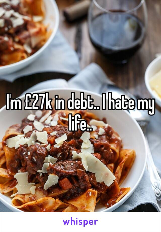 I'm £27k in debt.. I hate my life..