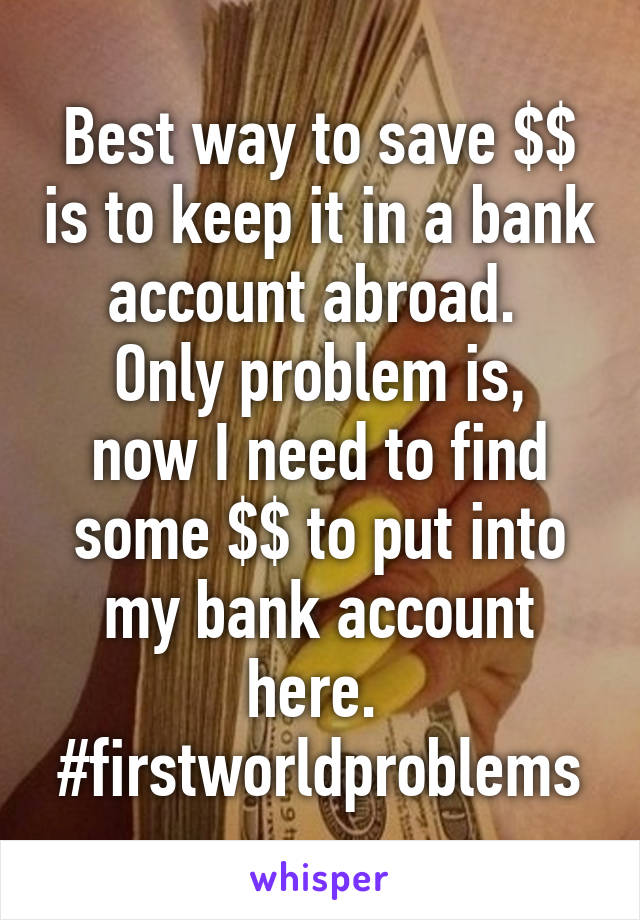 Best way to save $$ is to keep it in a bank account abroad.  Only problem is, now I need to find some $$ to put into my bank account here.  #firstworldproblems