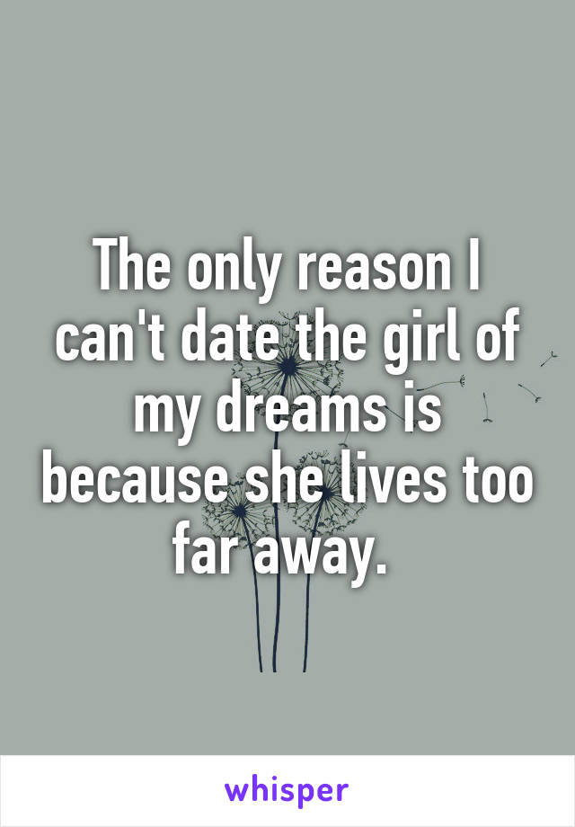 The only reason I can't date the girl of my dreams is because she lives too far away.