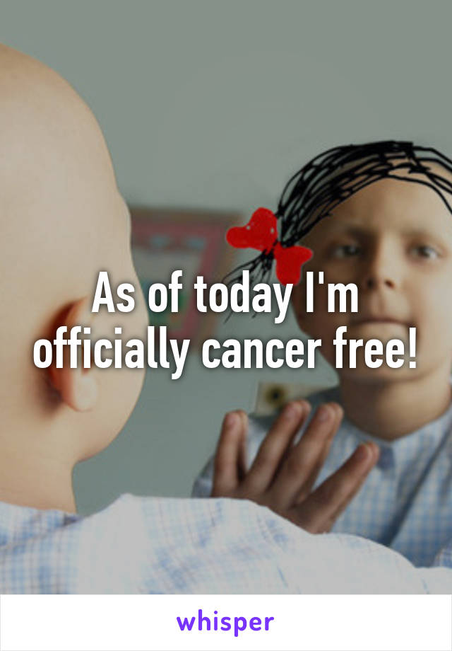 As of today I'm officially cancer free!