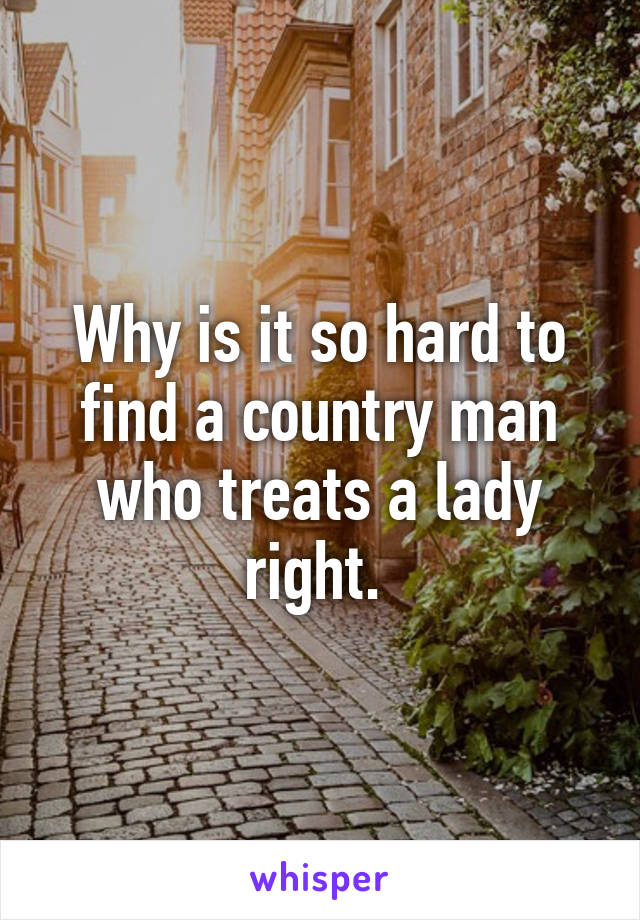 Why is it so hard to find a country man who treats a lady right.