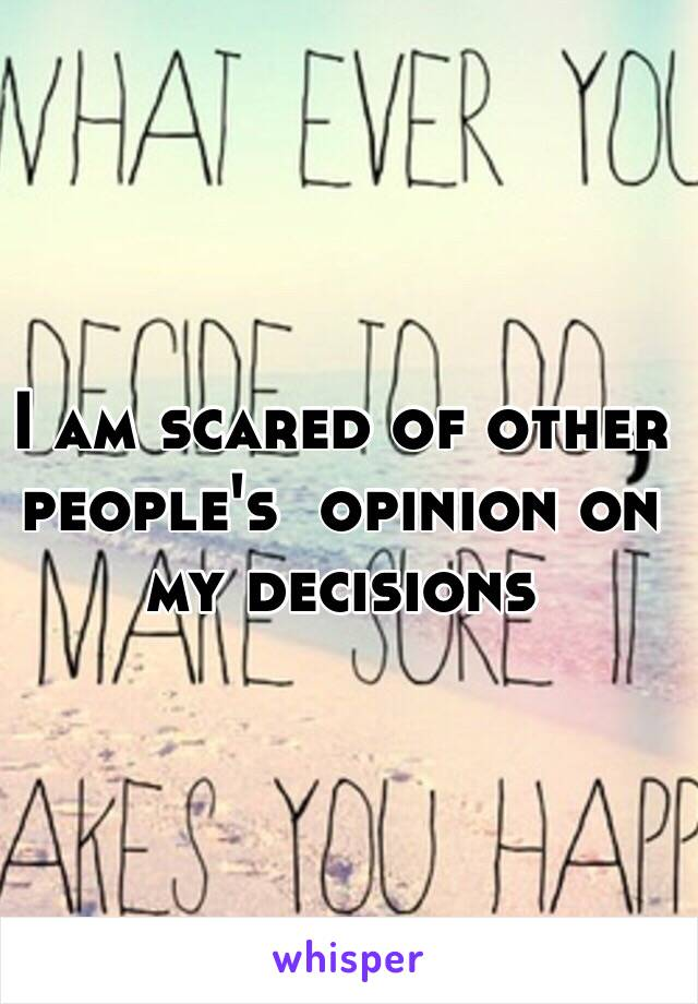 I am scared of other people's  opinion on my decisions