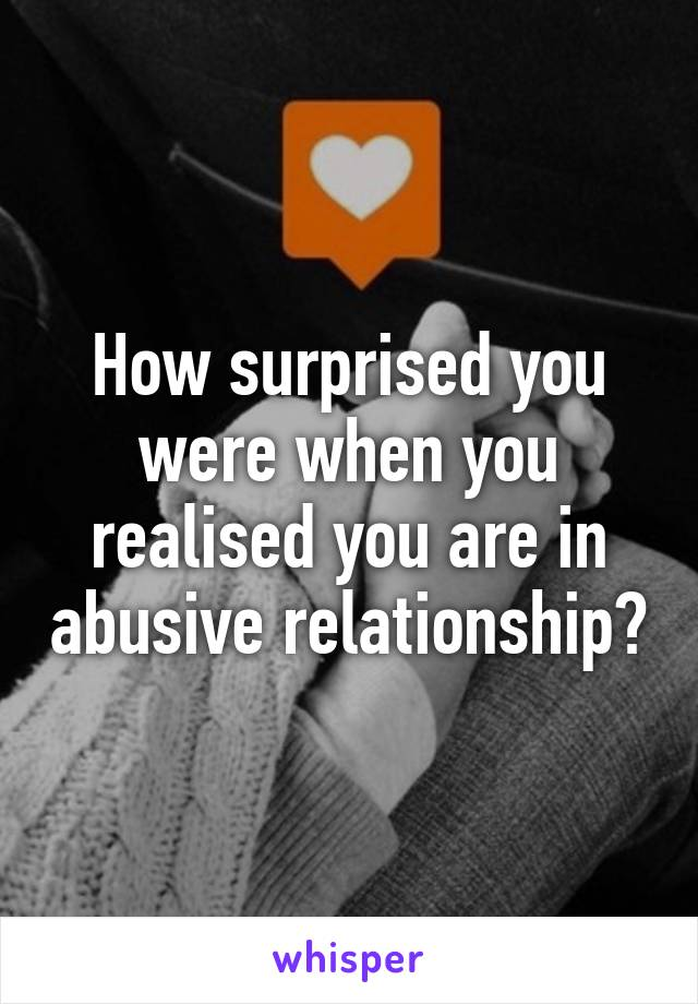 How surprised you were when you realised you are in abusive relationship?