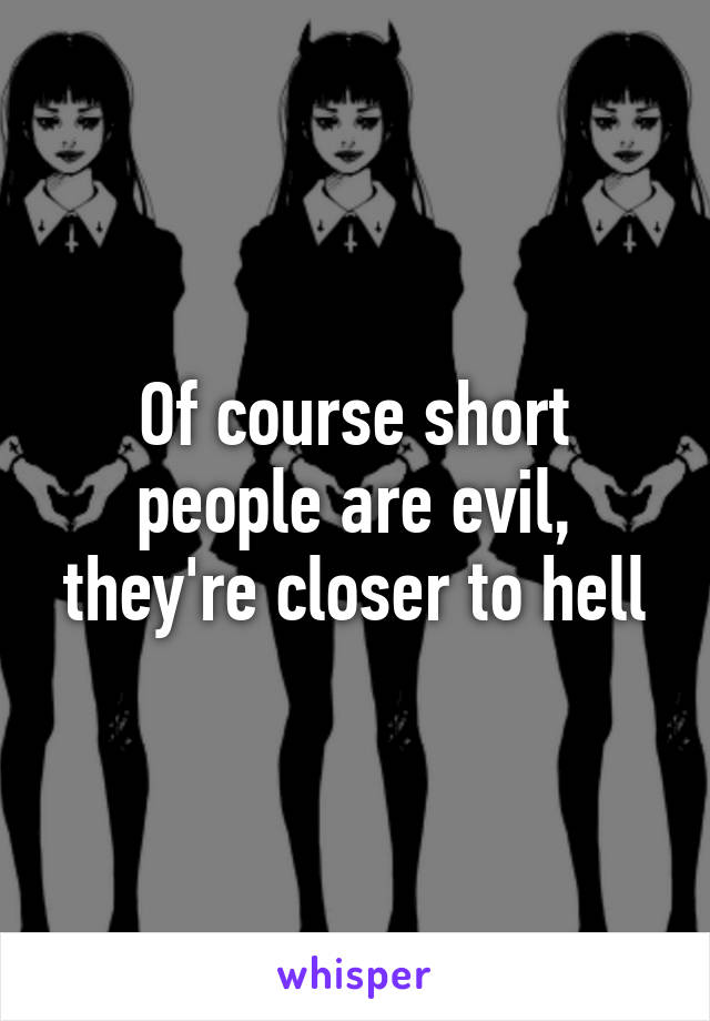 Of course short people are evil, they're closer to hell