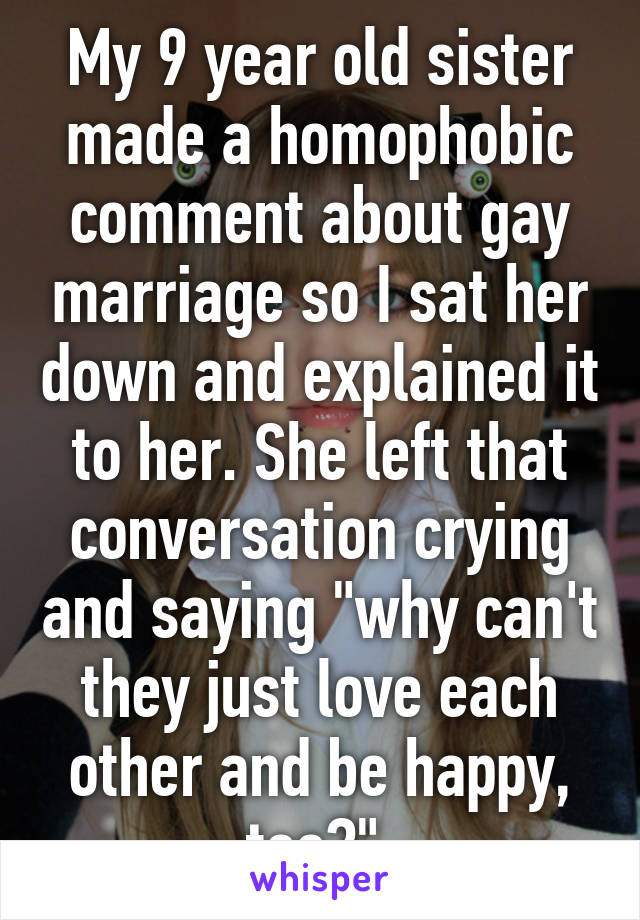 "My 9 year old sister made a homophobic comment about gay marriage so I sat her down and explained it to her. She left that conversation crying and saying ""why can't they just love each other and be happy, too?"""