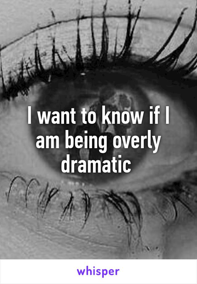 I want to know if I am being overly dramatic