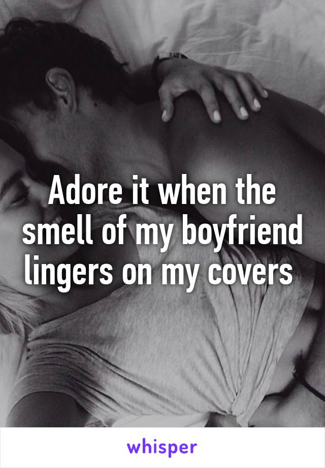 Adore it when the smell of my boyfriend lingers on my covers