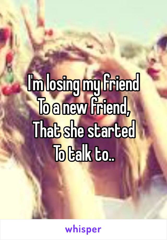 I'm losing my friend To a new friend, That she started To talk to..