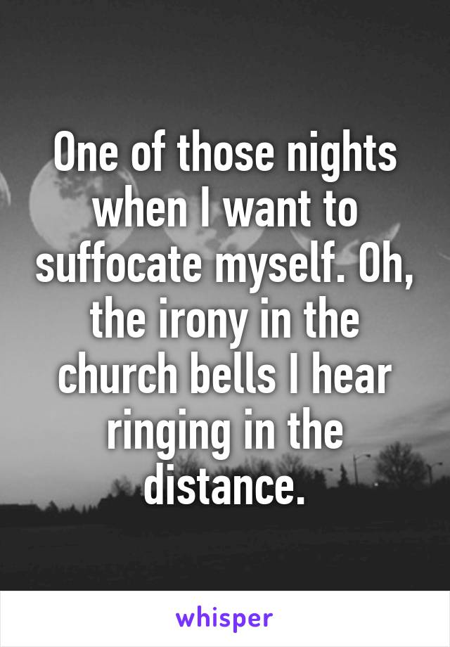 One of those nights when I want to suffocate myself. Oh, the irony in the church bells I hear ringing in the distance.