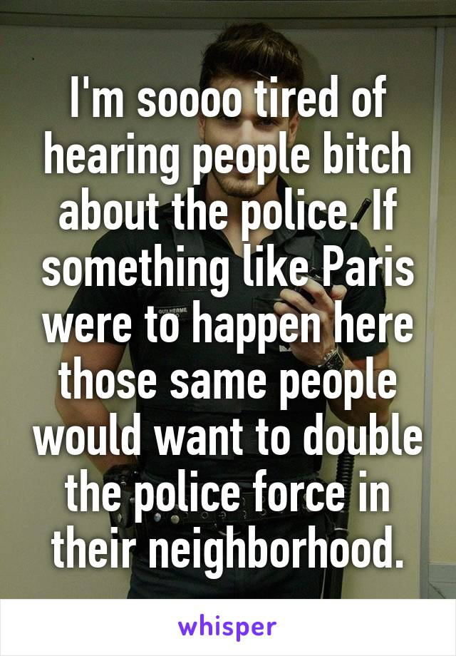 I'm soooo tired of hearing people bitch about the police. If something like Paris were to happen here those same people would want to double the police force in their neighborhood.