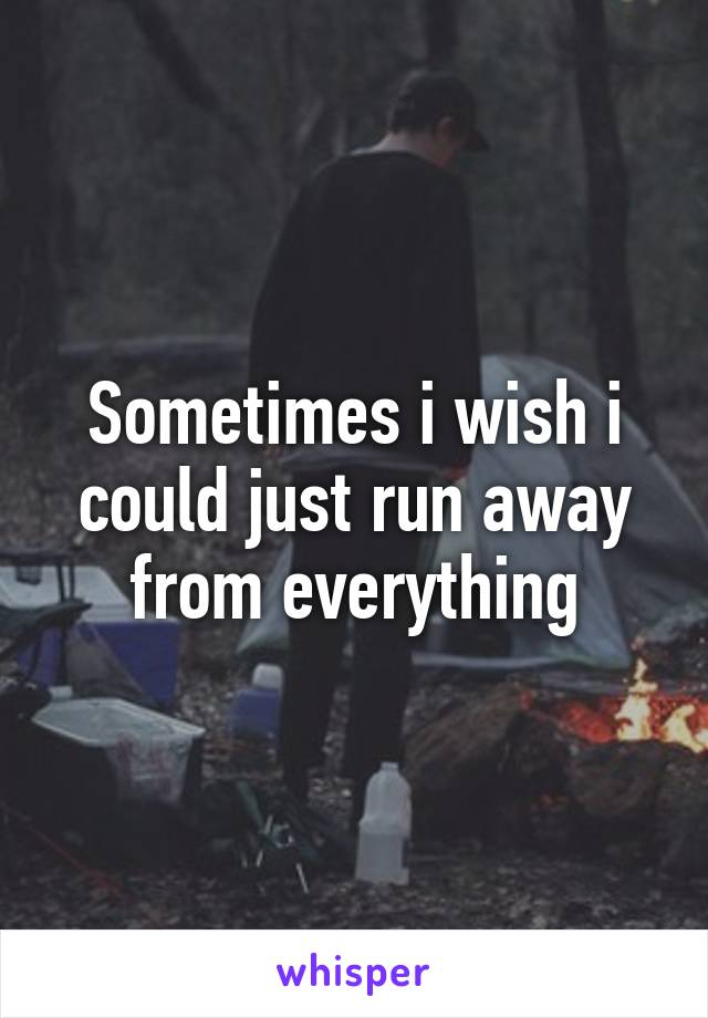 Sometimes i wish i could just run away from everything