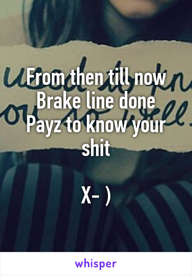 From then till now Brake line done Payz to know your shit  X- )
