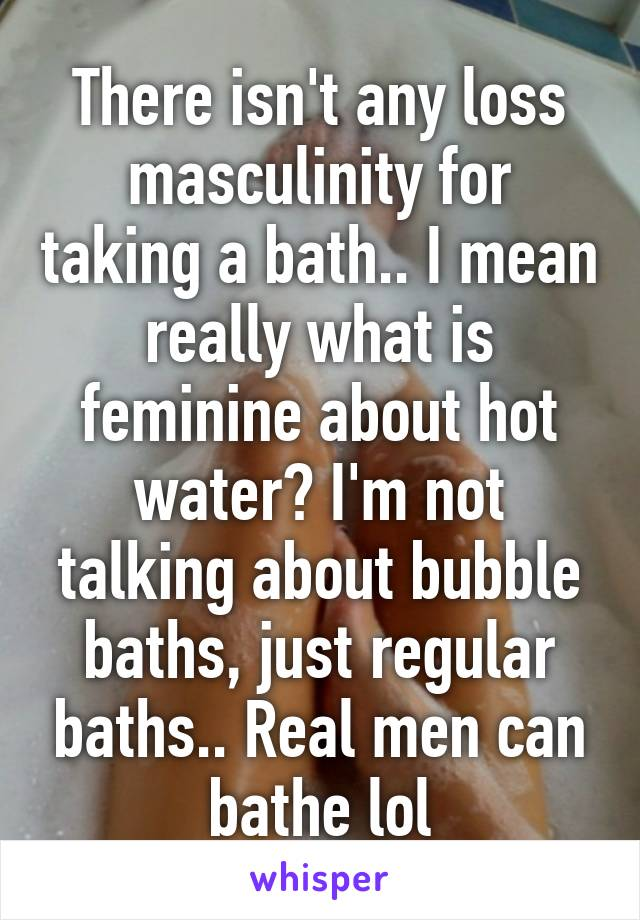There isn't any loss masculinity for taking a bath.. I mean really what is feminine about hot water? I'm not talking about bubble baths, just regular baths.. Real men can bathe lol