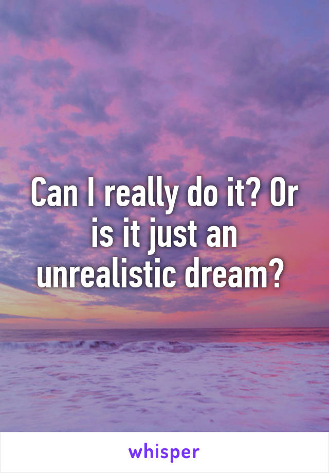 Can I really do it? Or is it just an unrealistic dream?