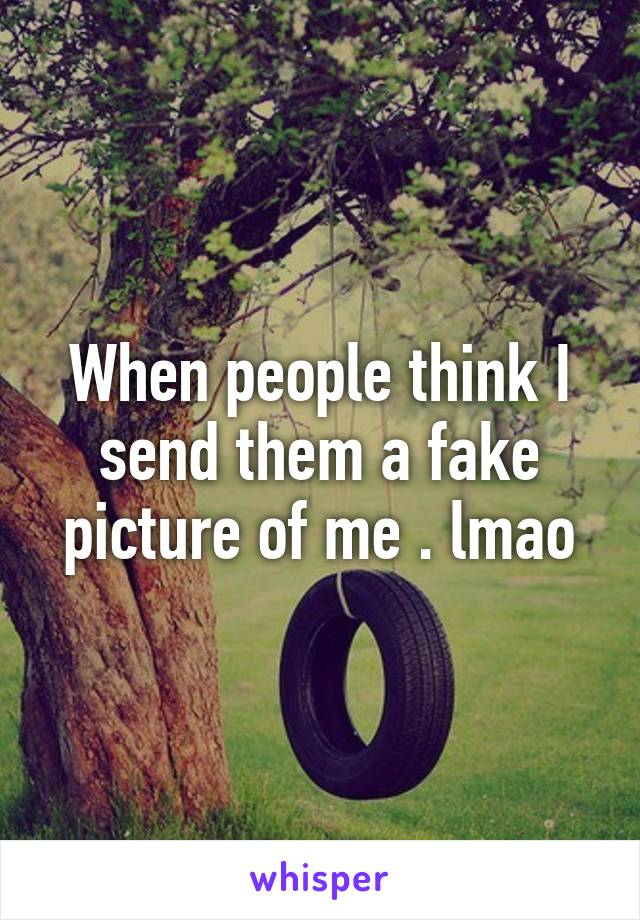 When people think I send them a fake picture of me . lmao