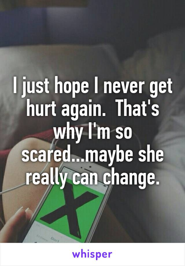 I just hope I never get hurt again.  That's why I'm so scared...maybe she really can change.