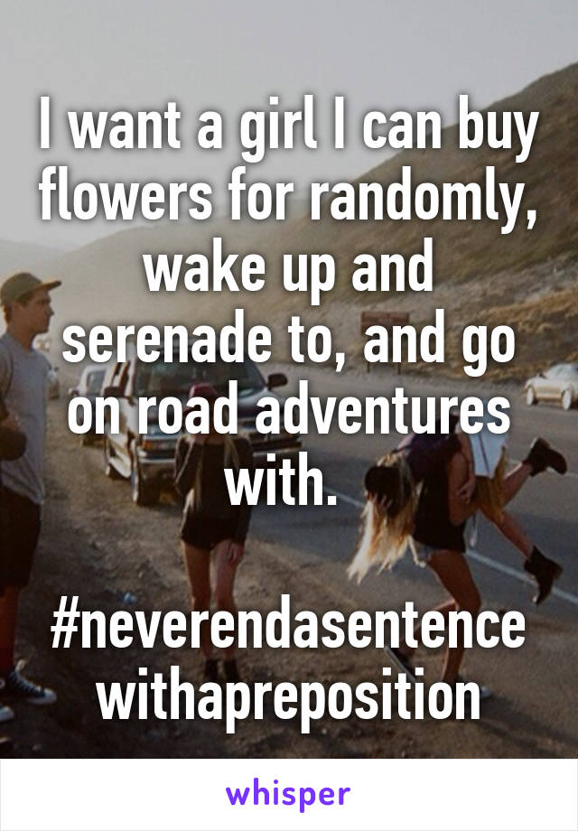 I want a girl I can buy flowers for randomly, wake up and serenade to, and go on road adventures with.   #neverendasentencewithapreposition