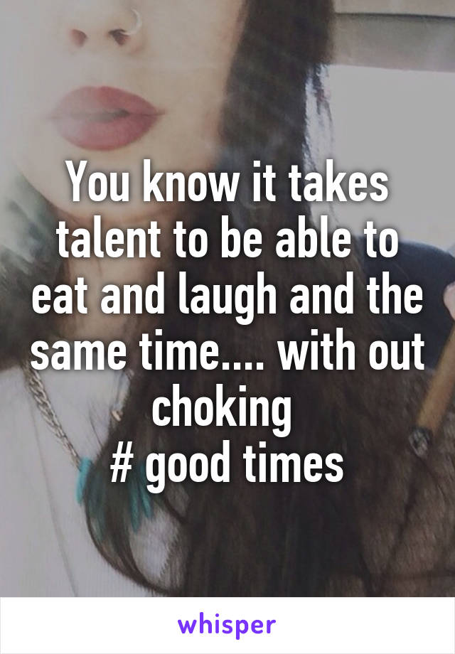 You know it takes talent to be able to eat and laugh and the same time.... with out choking  # good times