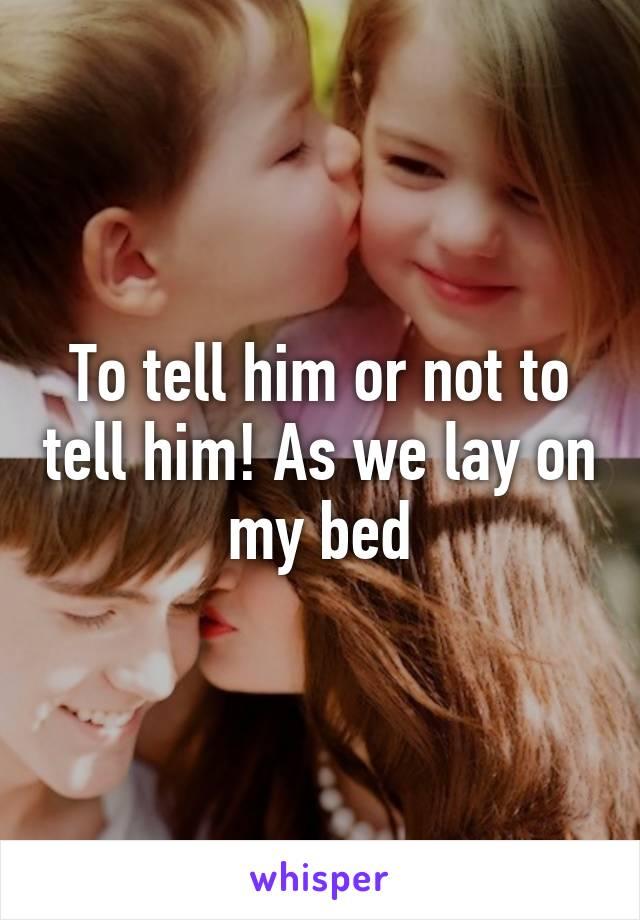 To tell him or not to tell him! As we lay on my bed