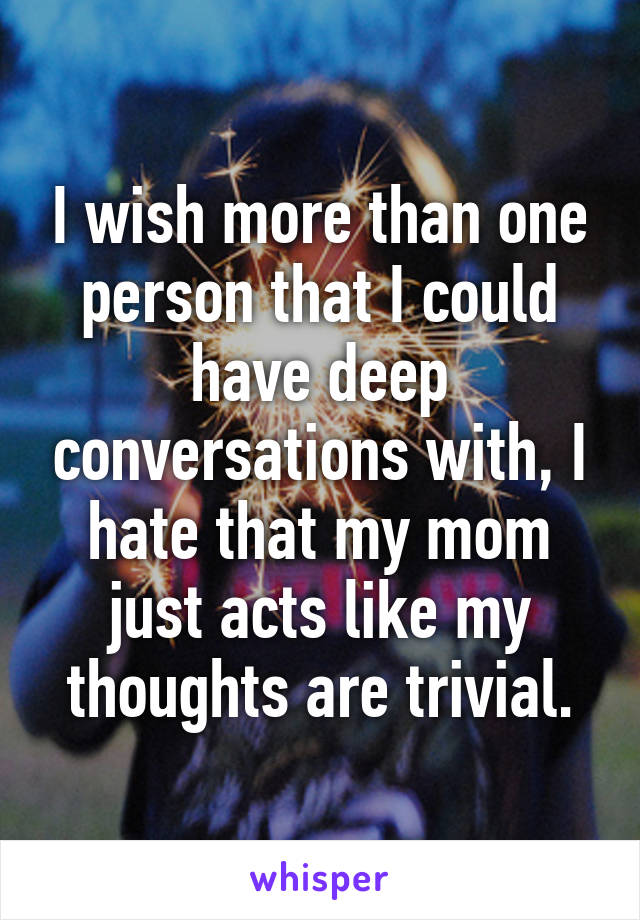 I wish more than one person that I could have deep conversations with, I hate that my mom just acts like my thoughts are trivial.