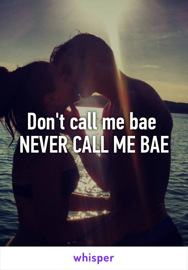 Don't call me bae  NEVER CALL ME BAE