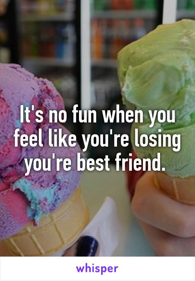 It's no fun when you feel like you're losing you're best friend.