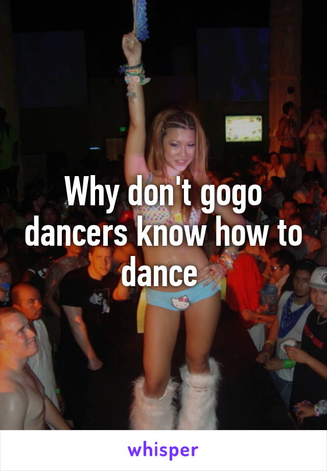 Why don't gogo dancers know how to dance