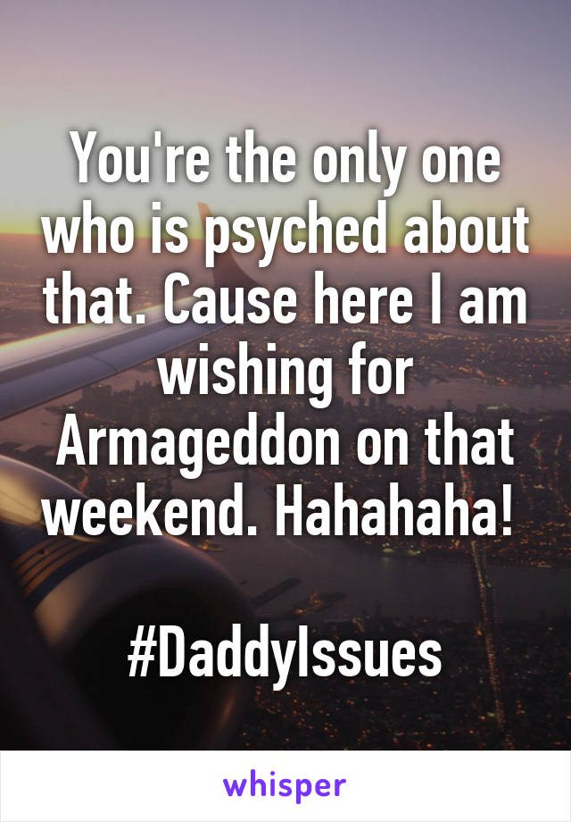 You're the only one who is psyched about that. Cause here I am wishing for Armageddon on that weekend. Hahahaha!   #DaddyIssues