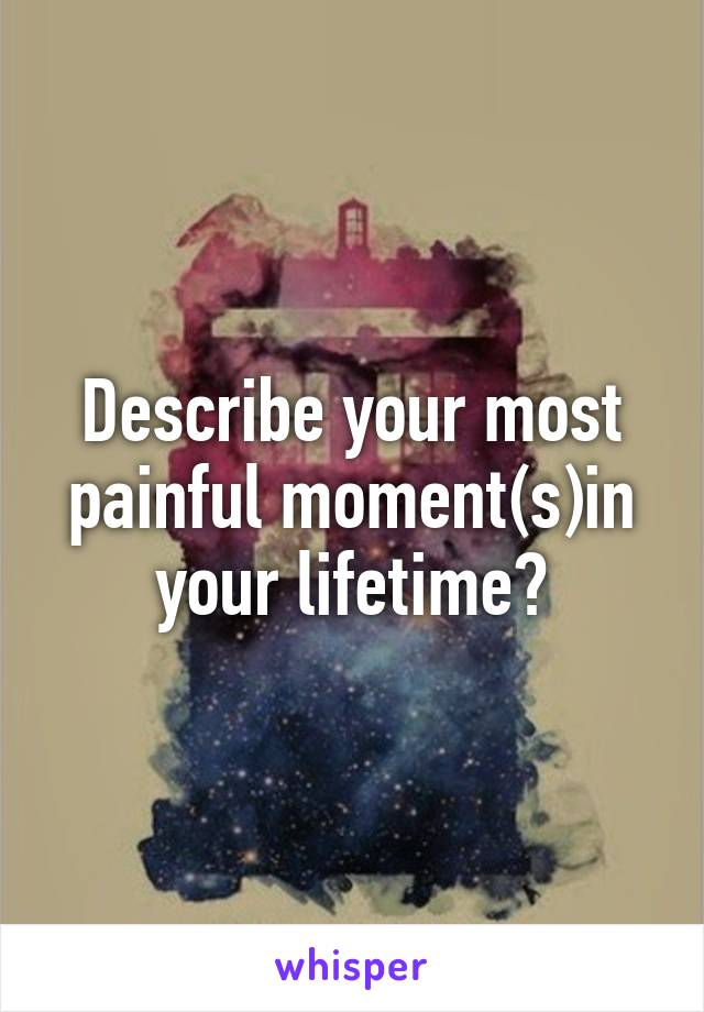 Describe your most painful moment(s)in your lifetime?