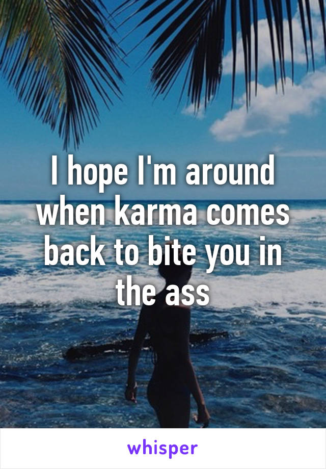 I hope I'm around when karma comes back to bite you in the ass