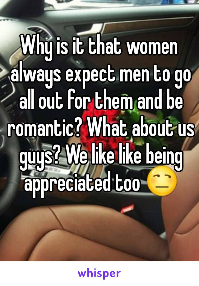 Why is it that women always expect men to go all out for them and be romantic? What about us guys? We like like being appreciated too 😒