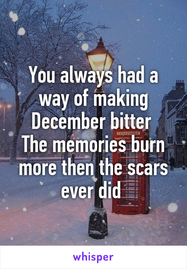 You always had a way of making December bitter  The memories burn more then the scars ever did