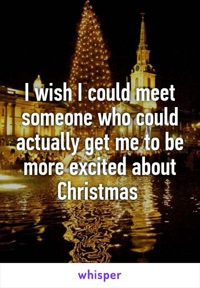 I wish I could meet someone who could actually get me to be more excited about Christmas