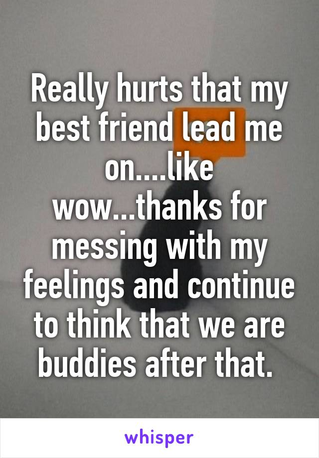 Really hurts that my best friend lead me on....like wow...thanks for messing with my feelings and continue to think that we are buddies after that.