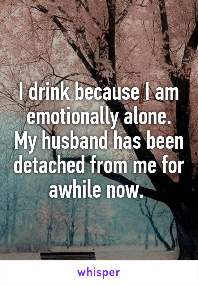 I drink because I am emotionally alone. My husband has been detached from me for awhile now.