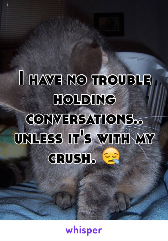I have no trouble holding conversations.. unless it's with my crush. 😪