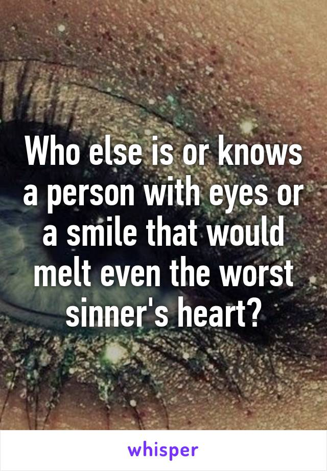 Who else is or knows a person with eyes or a smile that would melt even the worst sinner's heart?