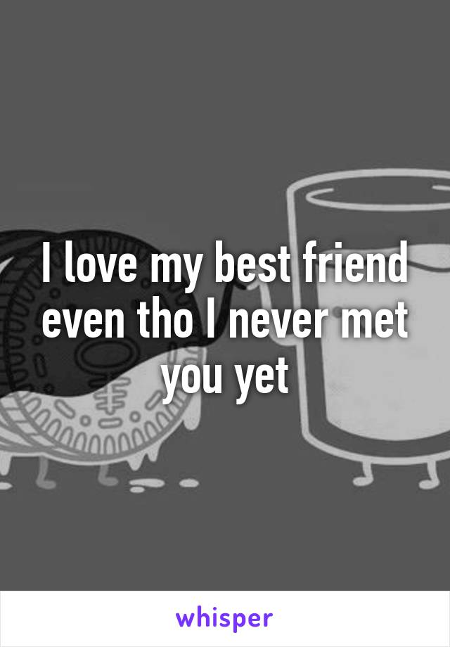 I love my best friend even tho I never met you yet