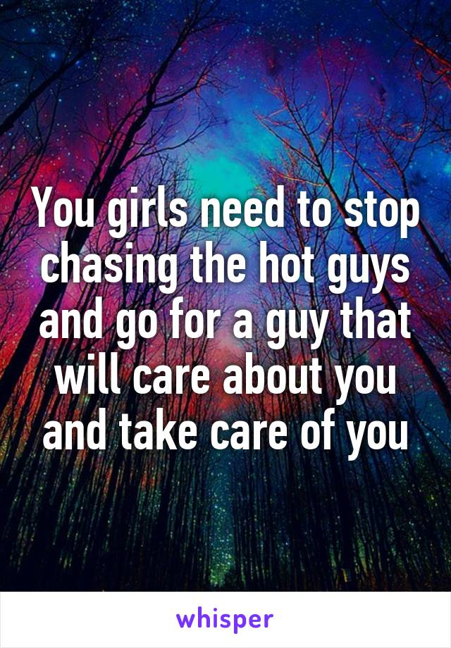 You girls need to stop chasing the hot guys and go for a guy that will care about you and take care of you