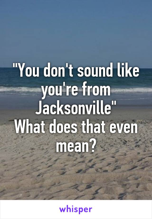 """""""You don't sound like you're from Jacksonville"""" What does that even mean?"""