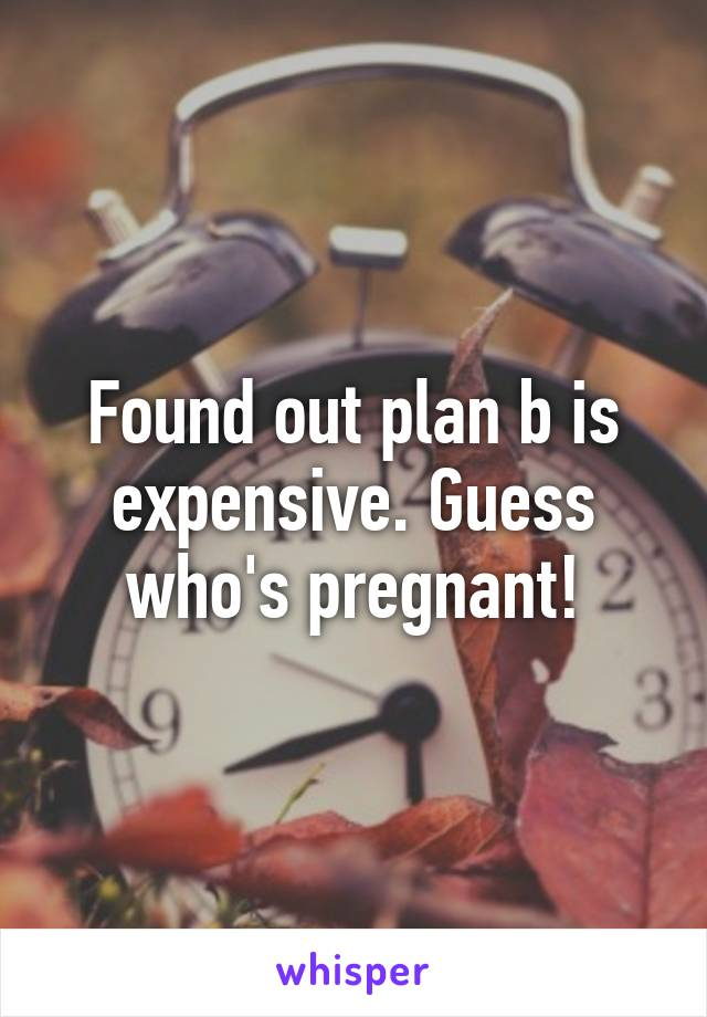 Found out plan b is expensive. Guess who's pregnant!