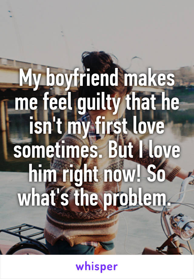 My boyfriend makes me feel guilty that he isn't my first love sometimes. But I love him right now! So what's the problem.