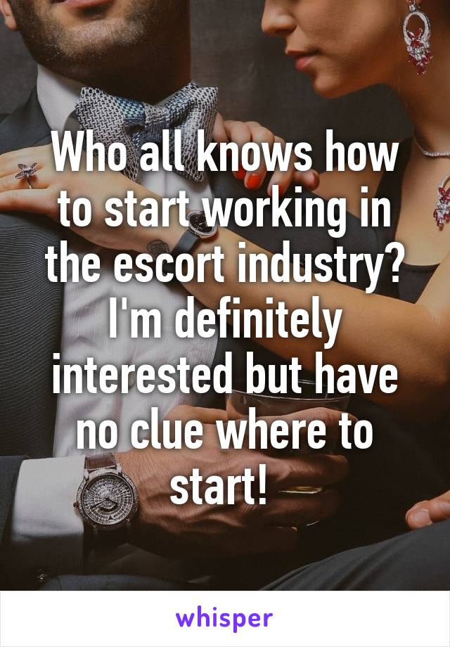 Who all knows how to start working in the escort industry? I'm definitely interested but have no clue where to start!