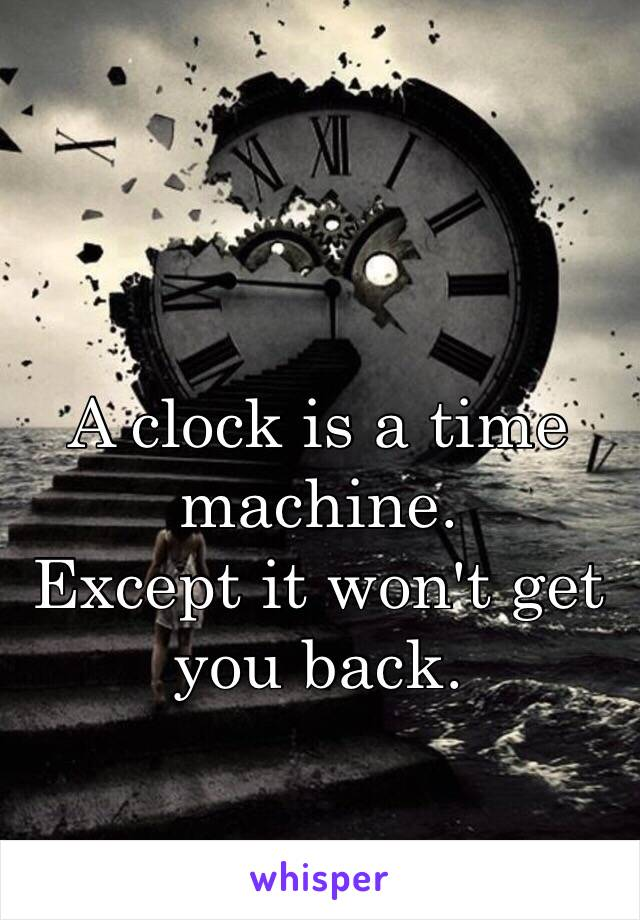 A clock is a time machine. Except it won't get you back.