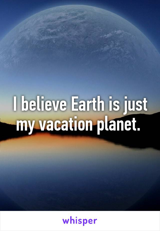 I believe Earth is just my vacation planet.