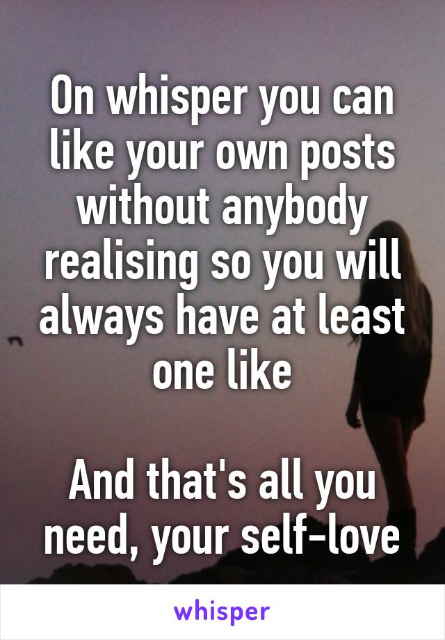 On whisper you can like your own posts without anybody realising so you will always have at least one like  And that's all you need, your self-love